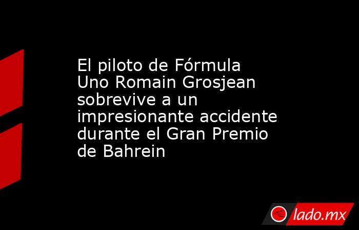 El piloto de Fórmula Uno Romain Grosjean sobrevive a un impresionante accidente durante el Gran Premio de Bahrein. Noticias en tiempo real