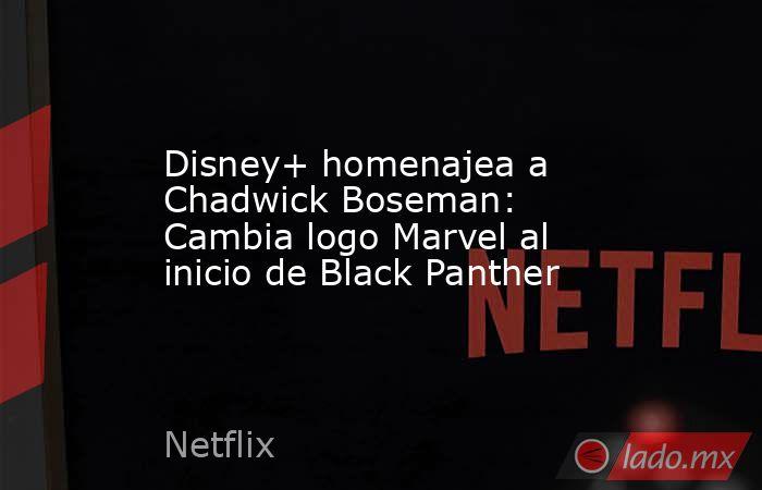 Disney+ homenajea a Chadwick Boseman: Cambia logo Marvel al inicio de Black Panther. Noticias en tiempo real