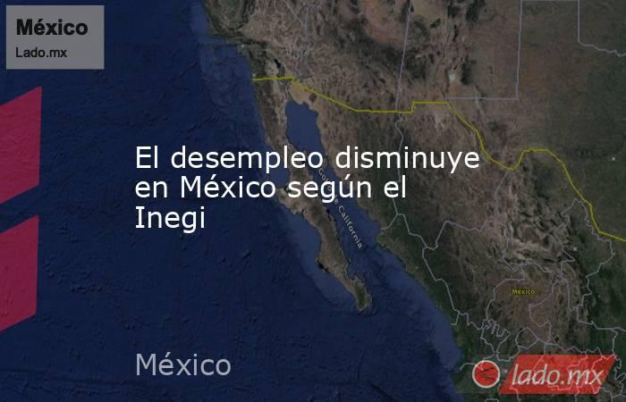 El desempleo disminuye en México según el Inegi. Noticias en tiempo real