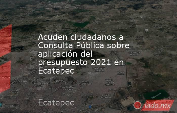 Acuden ciudadanos a Consulta Pública sobre aplicación del presupuesto 2021 en Ecatepec. Noticias en tiempo real