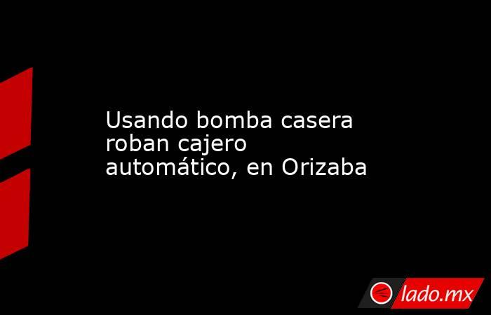 Usando bomba casera roban cajero automático, en Orizaba. Noticias en tiempo real