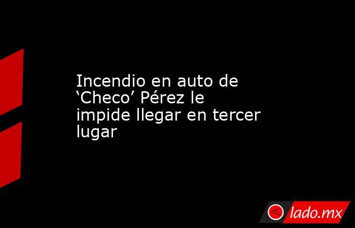 Incendio en auto de 'Checo' Pérez le impide llegar en tercer lugar. Noticias en tiempo real