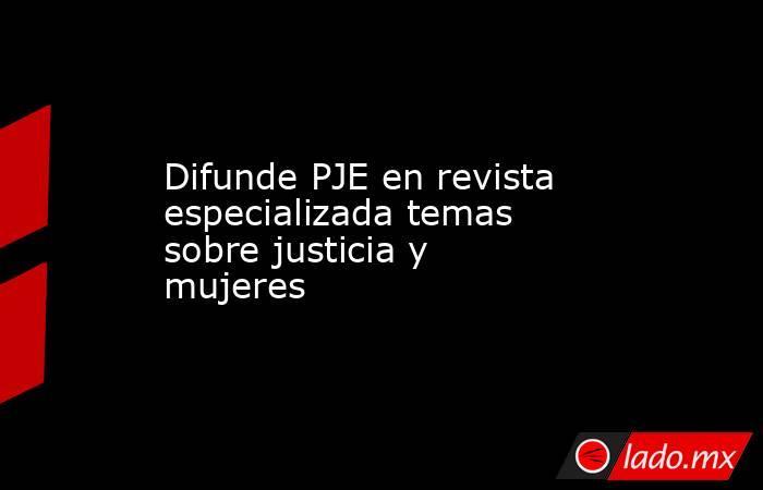 Difunde PJE en revista especializada temas sobre justicia y mujeres. Noticias en tiempo real