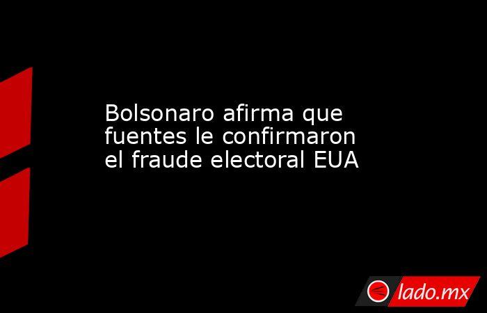 Bolsonaro afirma que fuentes le confirmaron el fraude electoral EUA. Noticias en tiempo real