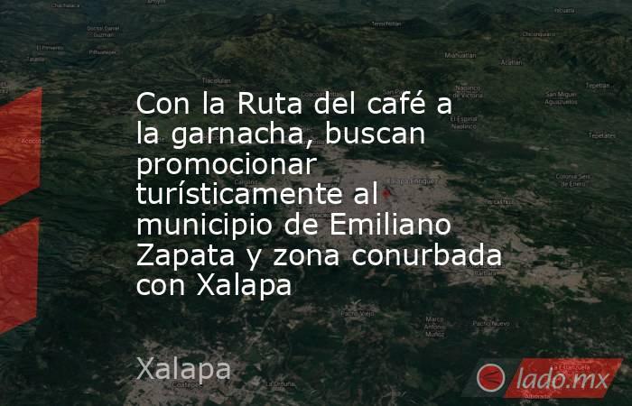 Con la Ruta del café a la garnacha, buscan promocionar turísticamente al municipio de Emiliano Zapata y zona conurbada con Xalapa. Noticias en tiempo real