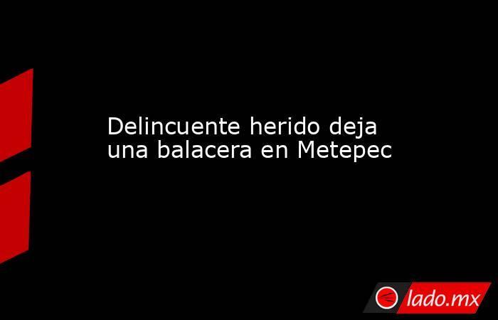 Delincuente herido deja una balacera en Metepec. Noticias en tiempo real