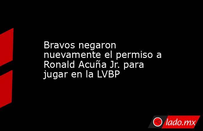 Bravos negaron nuevamente el permiso a Ronald Acuña Jr. para jugar en la LVBP. Noticias en tiempo real