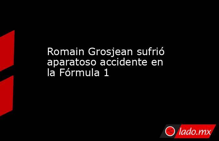Romain Grosjean sufrió aparatoso accidente en laFórmula 1  . Noticias en tiempo real