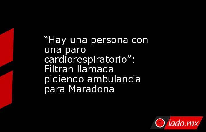 """""""Hay una persona con una paro cardiorespiratorio"""": Filtran llamada pidiendo ambulancia para Maradona. Noticias en tiempo real"""