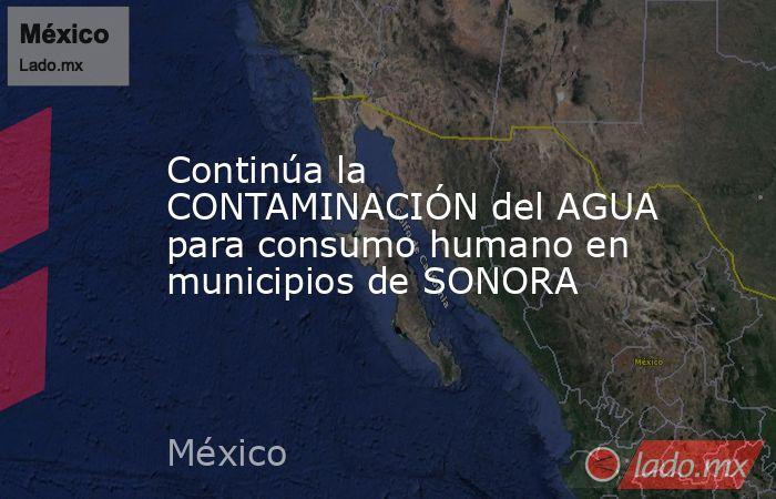 Continúa la CONTAMINACIÓN del AGUA para consumo humano en municipios de SONORA. Noticias en tiempo real