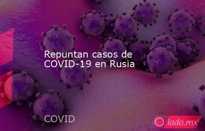 Repuntan casos de COVID-19 en Rusia. Noticias en tiempo real