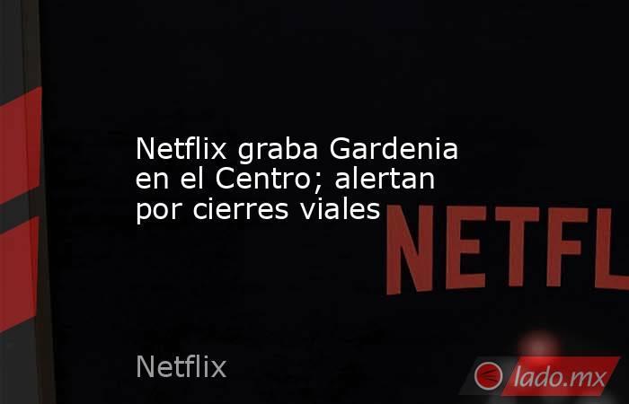 Netflix graba Gardenia en el Centro; alertan por cierres viales. Noticias en tiempo real