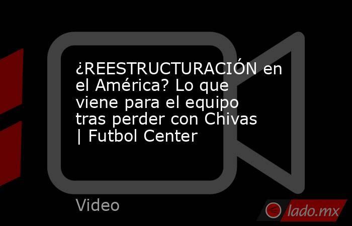 ¿REESTRUCTURACIÓN en el América? Lo que viene para el equipo tras perder con Chivas | Futbol Center. Noticias en tiempo real