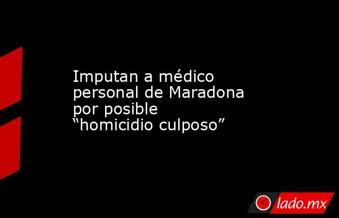 """Imputan a médico personal de Maradona por posible """"homicidio culposo"""". Noticias en tiempo real"""