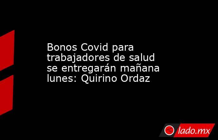 Bonos Covid para trabajadores de salud se entregarán mañana lunes: Quirino Ordaz. Noticias en tiempo real