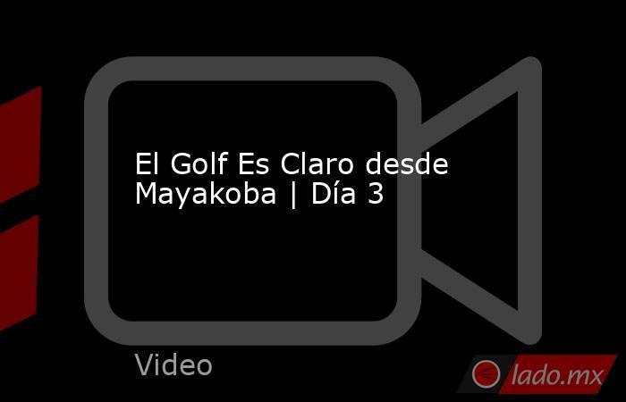 El Golf Es Claro desde Mayakoba | Día 3. Noticias en tiempo real