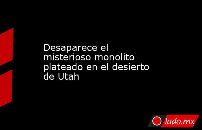 Desaparece el misterioso monolito plateado en el desierto de Utah. Noticias en tiempo real