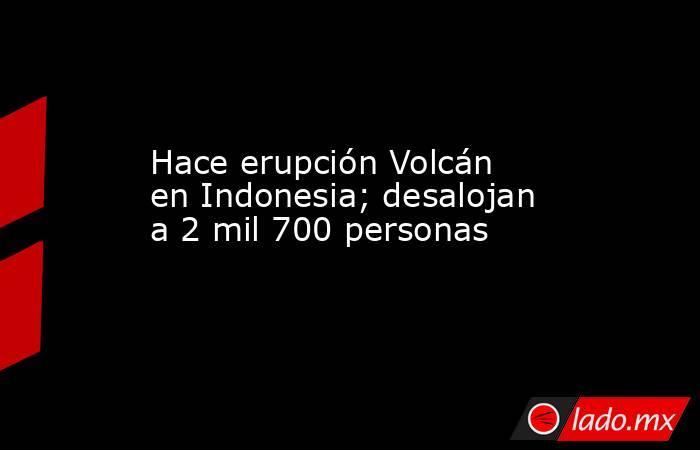 Hace erupción Volcán en Indonesia; desalojan a 2 mil 700 personas. Noticias en tiempo real
