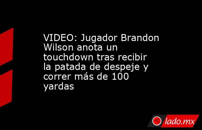 VIDEO: Jugador Brandon Wilson anota un touchdown tras recibir la patada de despeje y correr más de 100 yardas. Noticias en tiempo real