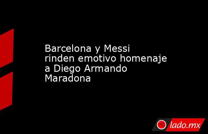Barcelona y Messi rinden emotivo homenaje a Diego Armando Maradona . Noticias en tiempo real