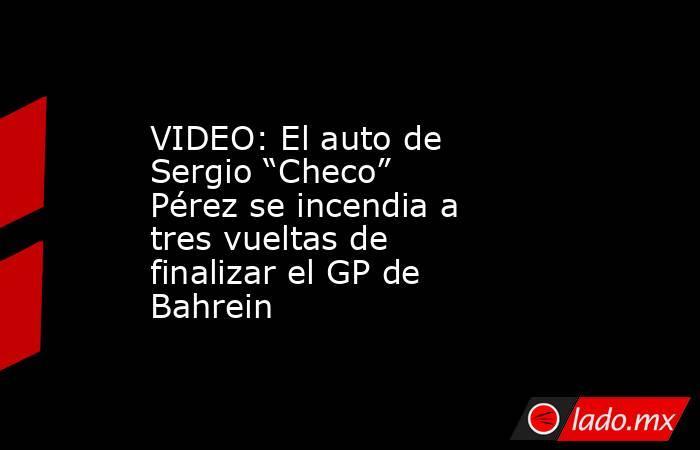 """VIDEO: El auto de Sergio """"Checo"""" Pérez se incendia a tres vueltas de finalizar el GP de Bahrein. Noticias en tiempo real"""