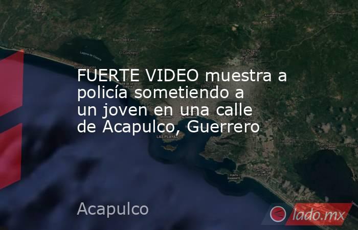 FUERTE VIDEO muestra a policía sometiendo a un joven en una calle de Acapulco, Guerrero. Noticias en tiempo real