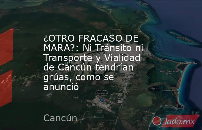 ¿OTRO FRACASO DE MARA?: Ni Tránsito ni Transporte y Vialidad de Cancún tendrían grúas, como se anunció. Noticias en tiempo real