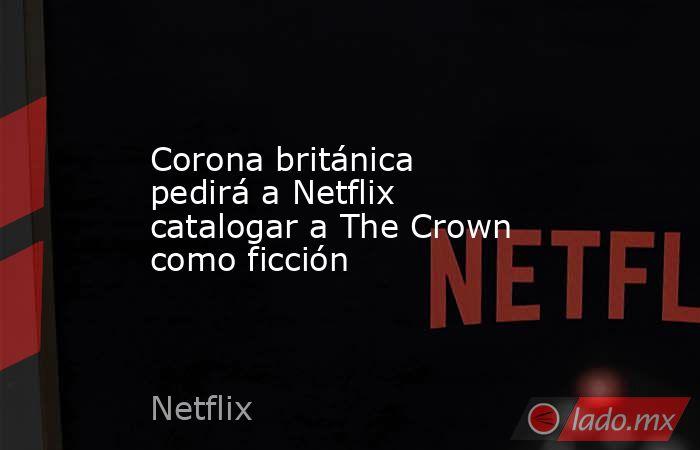 Corona británica pedirá a Netflix catalogar a The Crown como ficción. Noticias en tiempo real