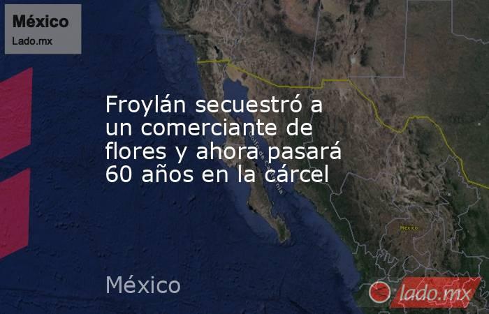 Froylán secuestró a un comerciante de flores y ahora pasará 60 años en la cárcel. Noticias en tiempo real