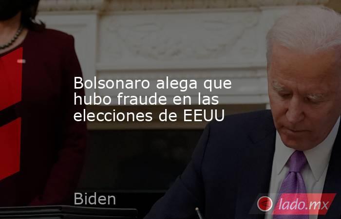 Bolsonaro alega que hubo fraude en las elecciones de EEUU. Noticias en tiempo real