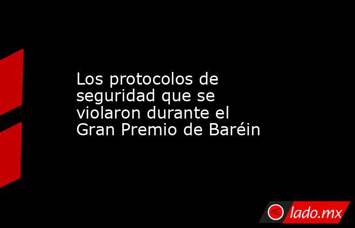Los protocolos de seguridad que se violaron durante el Gran Premio de Baréin. Noticias en tiempo real