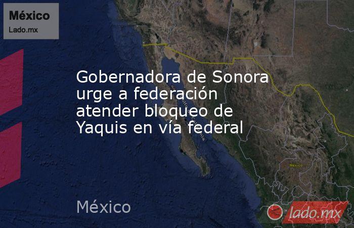 Gobernadora de Sonora urge a federación atender bloqueo de Yaquis en vía federal. Noticias en tiempo real