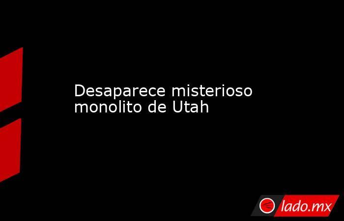 Desaparece misterioso monolito de Utah. Noticias en tiempo real