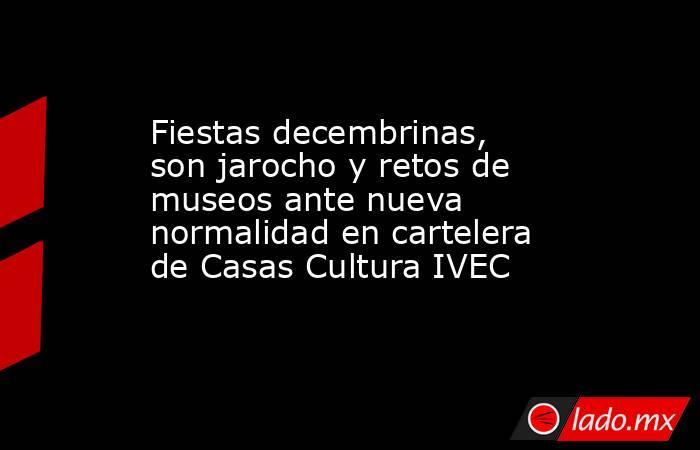 Fiestas decembrinas, son jarocho y retos de museos ante nueva normalidad en cartelera de Casas Cultura IVEC. Noticias en tiempo real