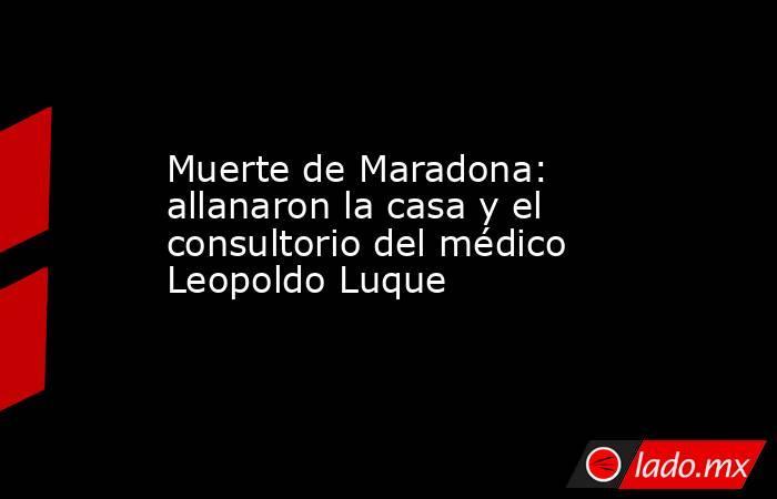 Muerte de Maradona: allanaron la casa y el consultorio del médico Leopoldo Luque. Noticias en tiempo real