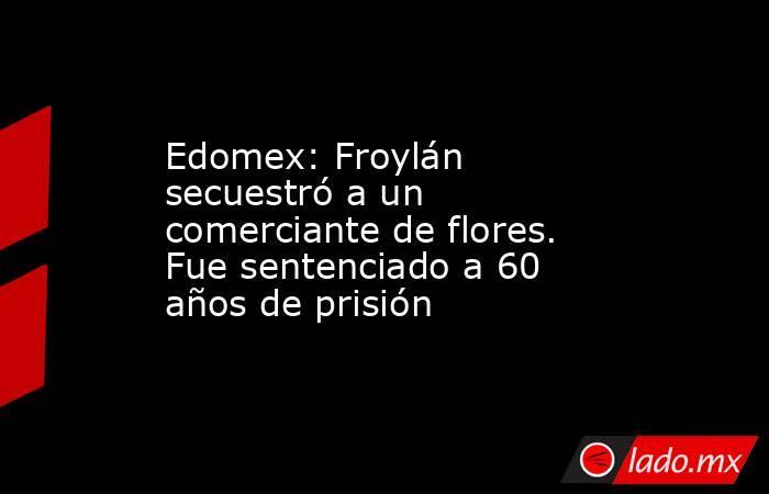 Edomex: Froylán secuestró a un comerciante de flores. Fue sentenciado a 60 años de prisión. Noticias en tiempo real
