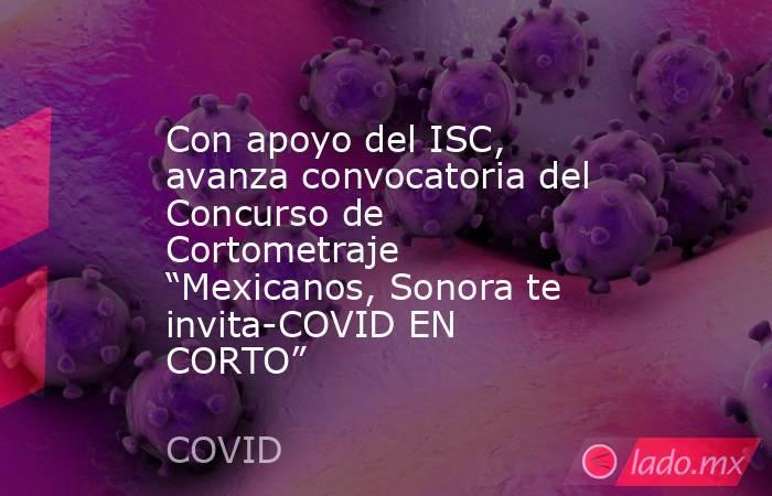 """Con apoyo del ISC, avanza convocatoria del Concurso de Cortometraje """"Mexicanos, Sonora te invita-COVID EN CORTO"""". Noticias en tiempo real"""