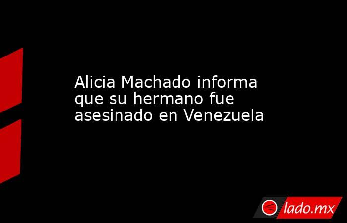 Alicia Machado informa que su hermano fue asesinado en Venezuela. Noticias en tiempo real
