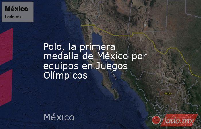 Polo, la primera medalla de México por equipos en Juegos Olímpicos. Noticias en tiempo real