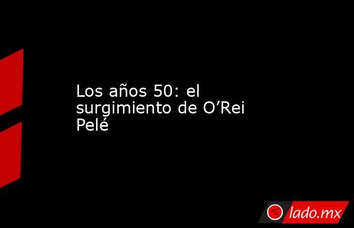 Los años 50: el surgimiento de O'Rei Pelé. Noticias en tiempo real