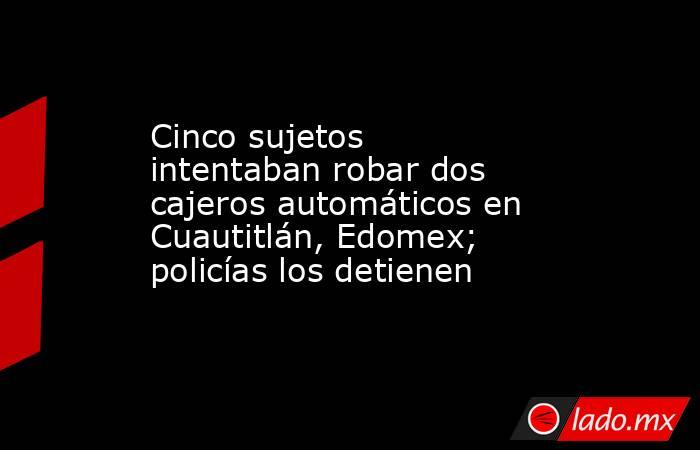 Cinco sujetos intentaban robar dos cajeros automáticos en Cuautitlán, Edomex; policías los detienen. Noticias en tiempo real