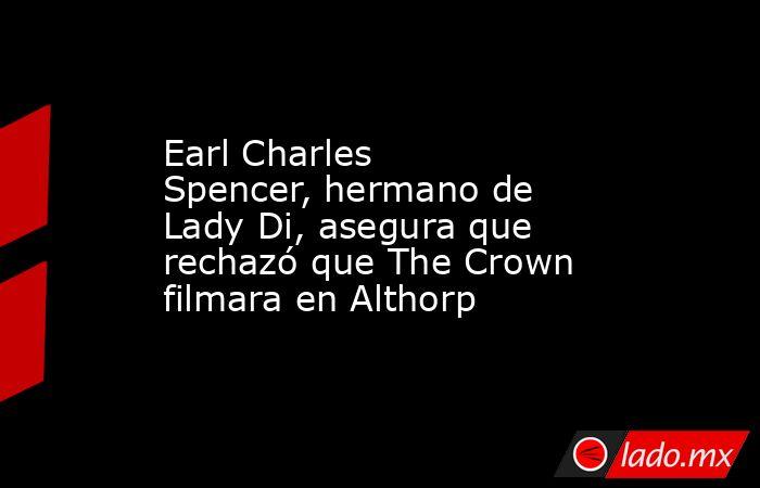 Earl Charles Spencer,hermano de Lady Di, asegura que rechazó que The Crown filmara en Althorp. Noticias en tiempo real