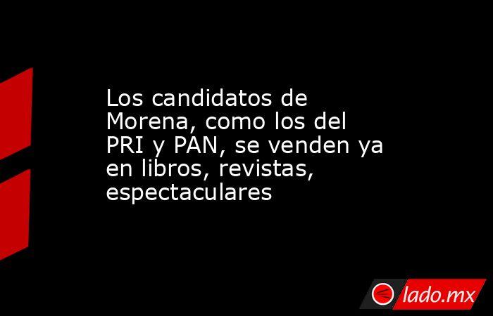 Los candidatos de Morena, como los del PRI y PAN, se venden ya en libros, revistas, espectaculares. Noticias en tiempo real
