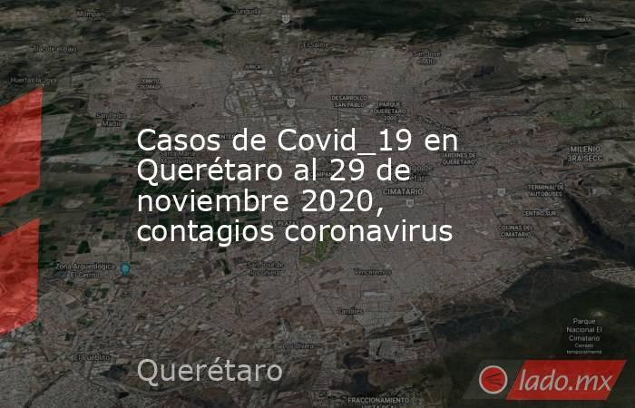 Casos de Covid_19 en Querétaro al 29 de noviembre 2020, contagios coronavirus. Noticias en tiempo real