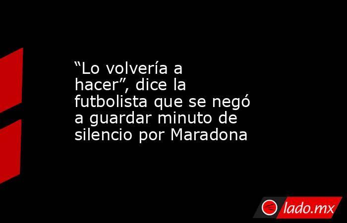 """""""Lo volvería a hacer"""", dice la futbolista que se negó a guardar minuto de silencio por Maradona. Noticias en tiempo real"""
