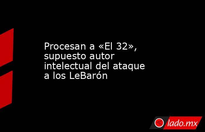 Procesan a «El 32», supuesto autor intelectual del ataque a los LeBarón. Noticias en tiempo real