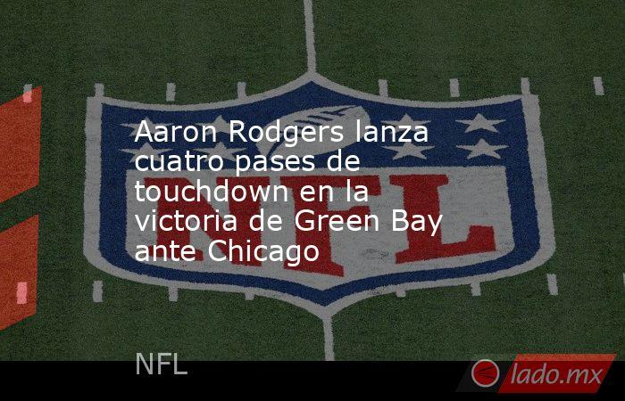 Aaron Rodgers lanza cuatro pases de touchdown en la victoria de Green Bay ante Chicago . Noticias en tiempo real