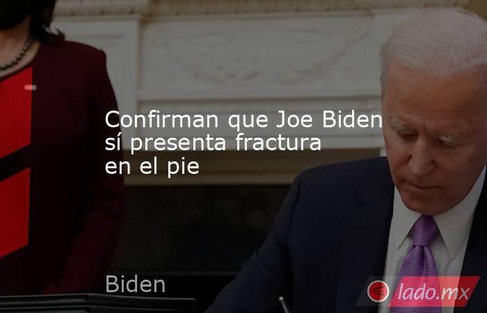 Confirman que Joe Biden sí presenta fractura en el pie. Noticias en tiempo real