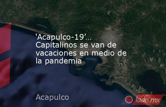 'Acapulco-19'… Capitalinos se van de vacaciones en medio de la pandemia. Noticias en tiempo real