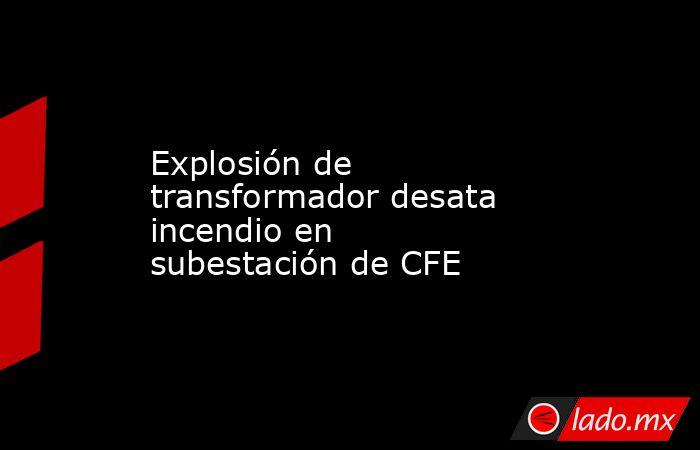 Explosión de transformador desata incendio en subestación de CFE. Noticias en tiempo real